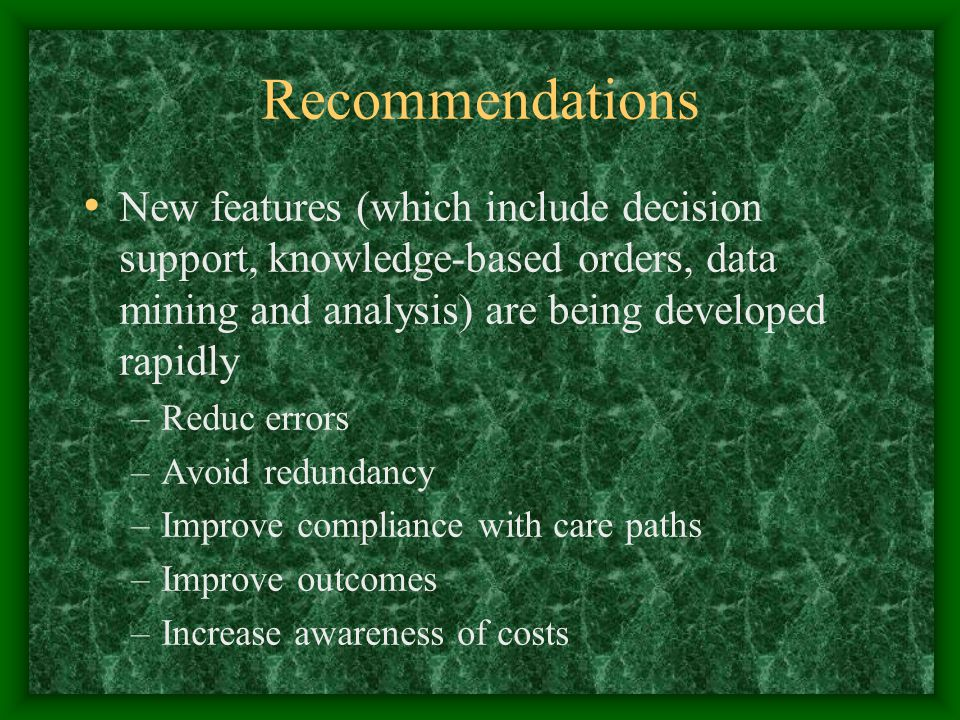 Recommendations New features (which include decision support, knowledge-based orders, data mining and analysis) are being developed rapidly –Reduc errors –Avoid redundancy –Improve compliance with care paths –Improve outcomes –Increase awareness of costs