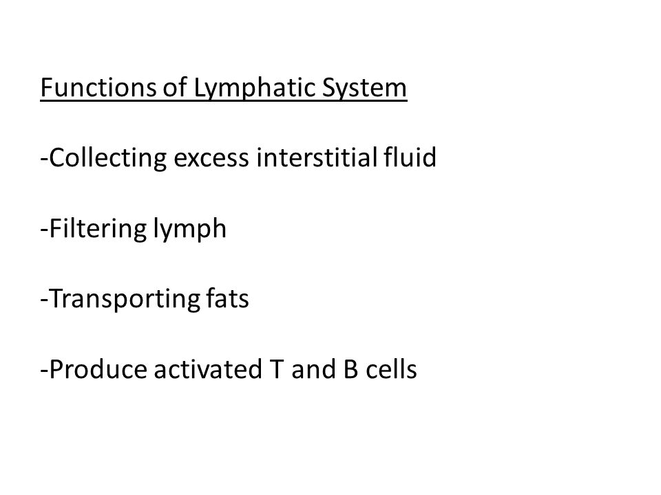 Functions of Lymphatic System -Collecting excess interstitial fluid -Filtering lymph -Transporting fats -Produce activated T and B cells