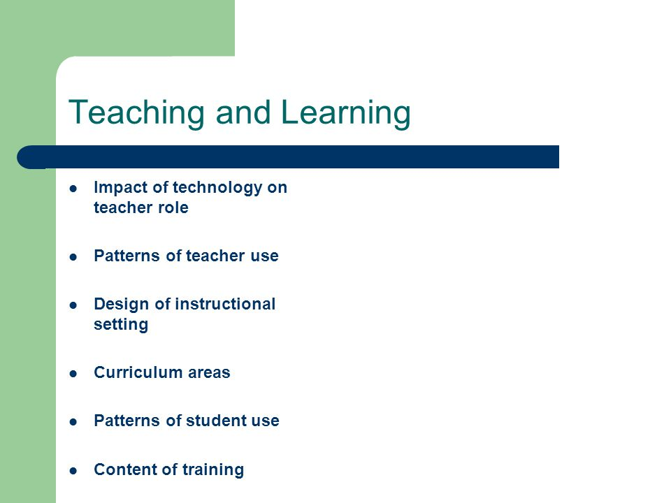 Teaching and Learning Impact of technology on teacher role Patterns of teacher use Design of instructional setting Curriculum areas Patterns of student use Content of training