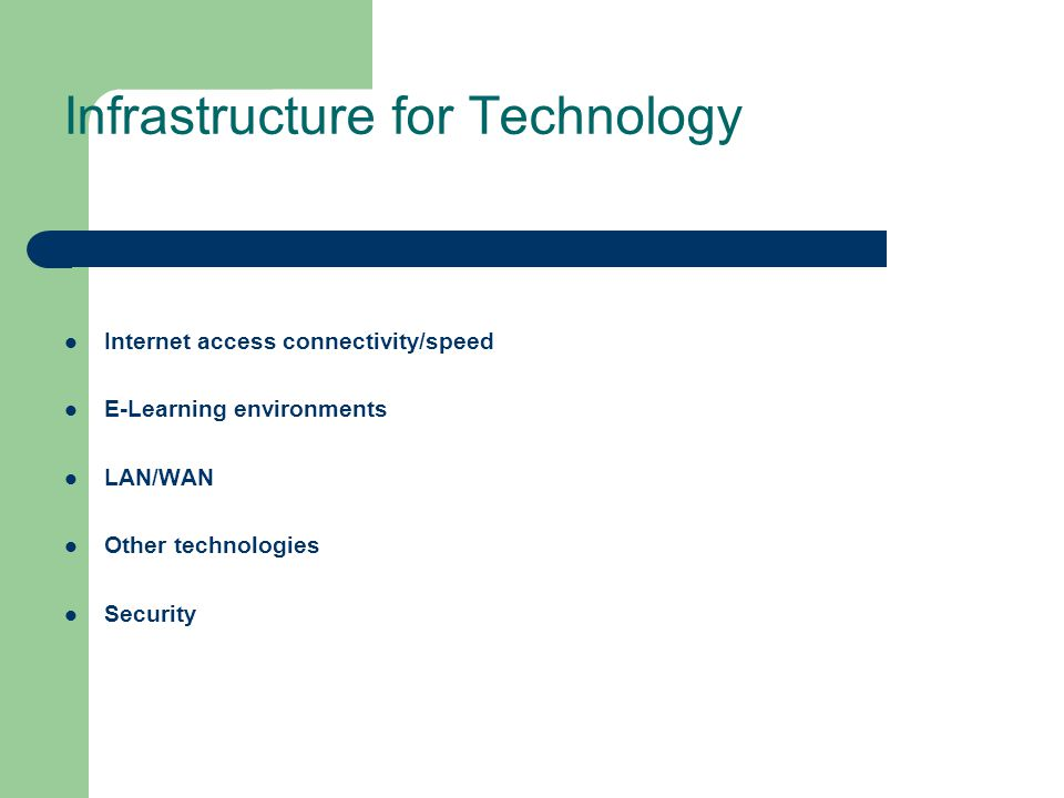 Infrastructure for Technology Internet access connectivity/speed E-Learning environments LAN/WAN Other technologies Security