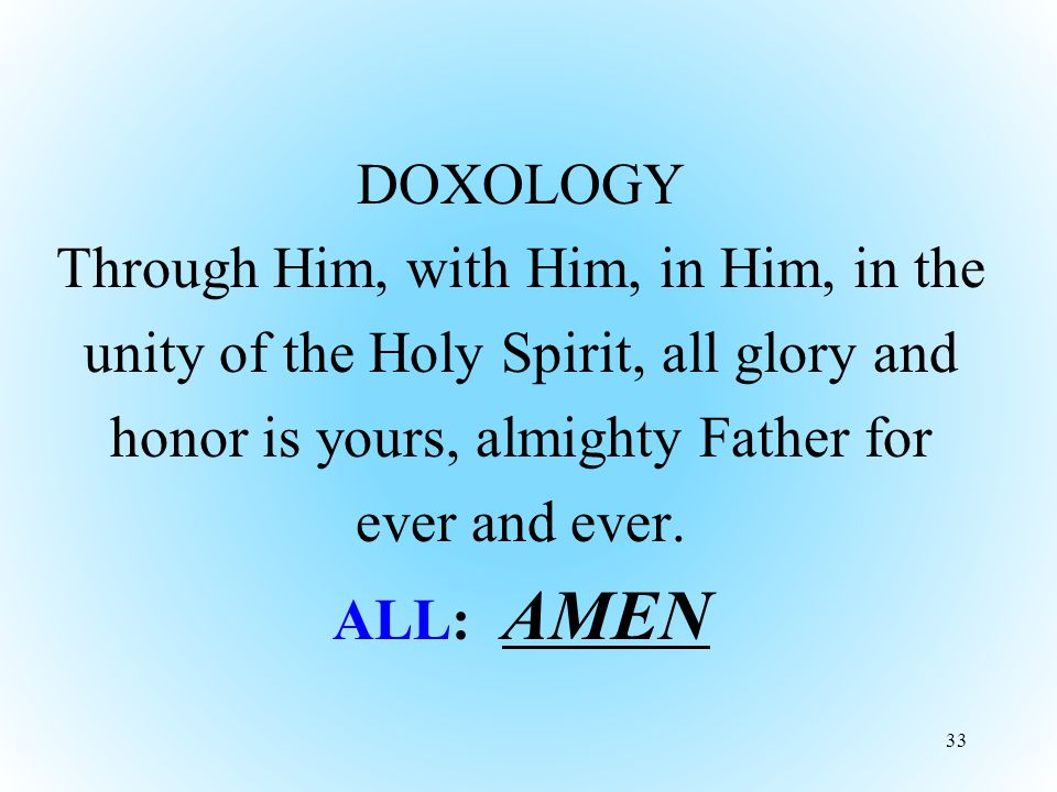 DOXOLOGY Through Him, with Him, in Him, in the unity of the Holy Spirit, all glory and honor is yours, almighty Father for ever and ever.