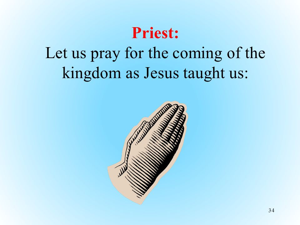 34 Priest: Let us pray for the coming of the kingdom as Jesus taught us: