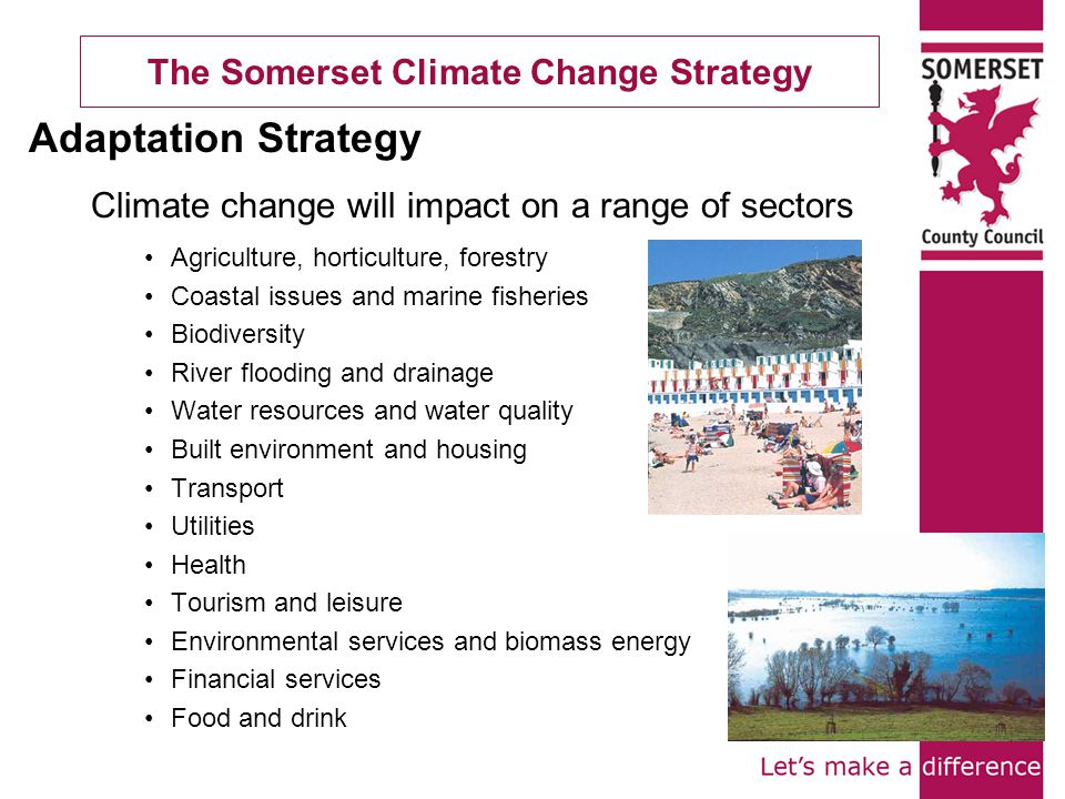 The Somerset Climate Change Strategy Climate change will impact on a range of sectors Agriculture, horticulture, forestry Coastal issues and marine fisheries Biodiversity River flooding and drainage Water resources and water quality Built environment and housing Transport Utilities Health Tourism and leisure Environmental services and biomass energy Financial services Food and drink Adaptation Strategy