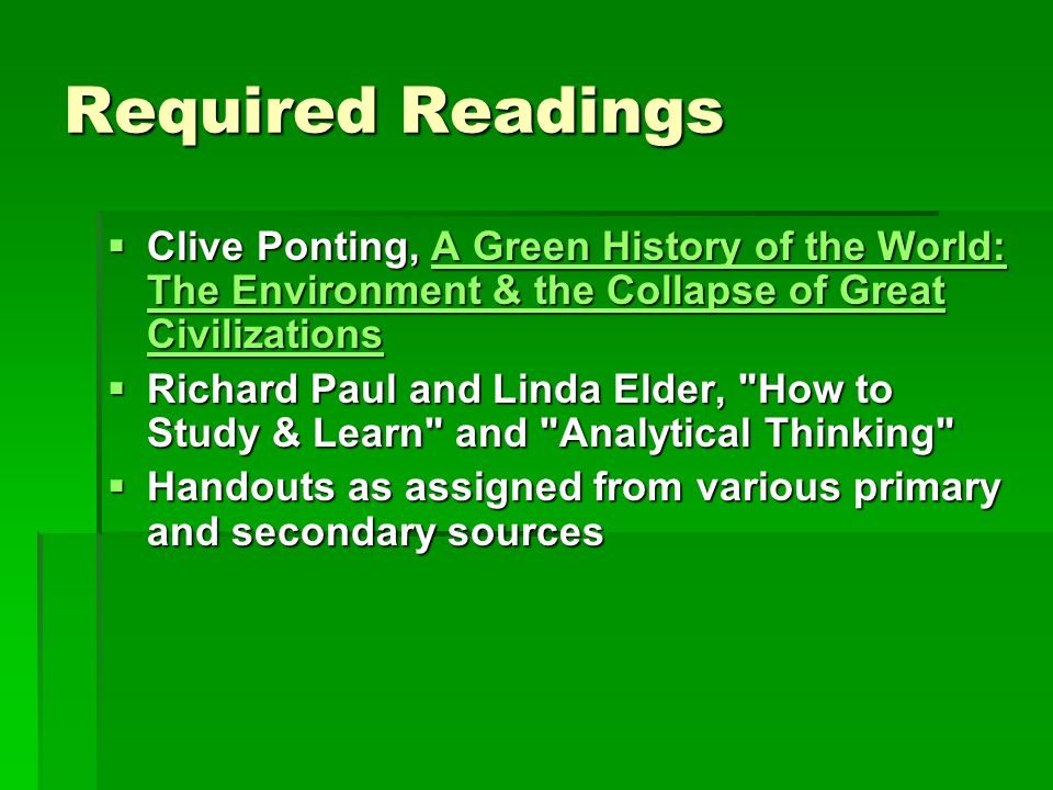 Required Readings  Clive Ponting, A Green History of the World: The Environment & the Collapse of Great Civilizations A Green History of the World: The Environment & the Collapse of Great CivilizationsA Green History of the World: The Environment & the Collapse of Great Civilizations  Richard Paul and Linda Elder, How to Study & Learn and Analytical Thinking  Handouts as assigned from various primary and secondary sources