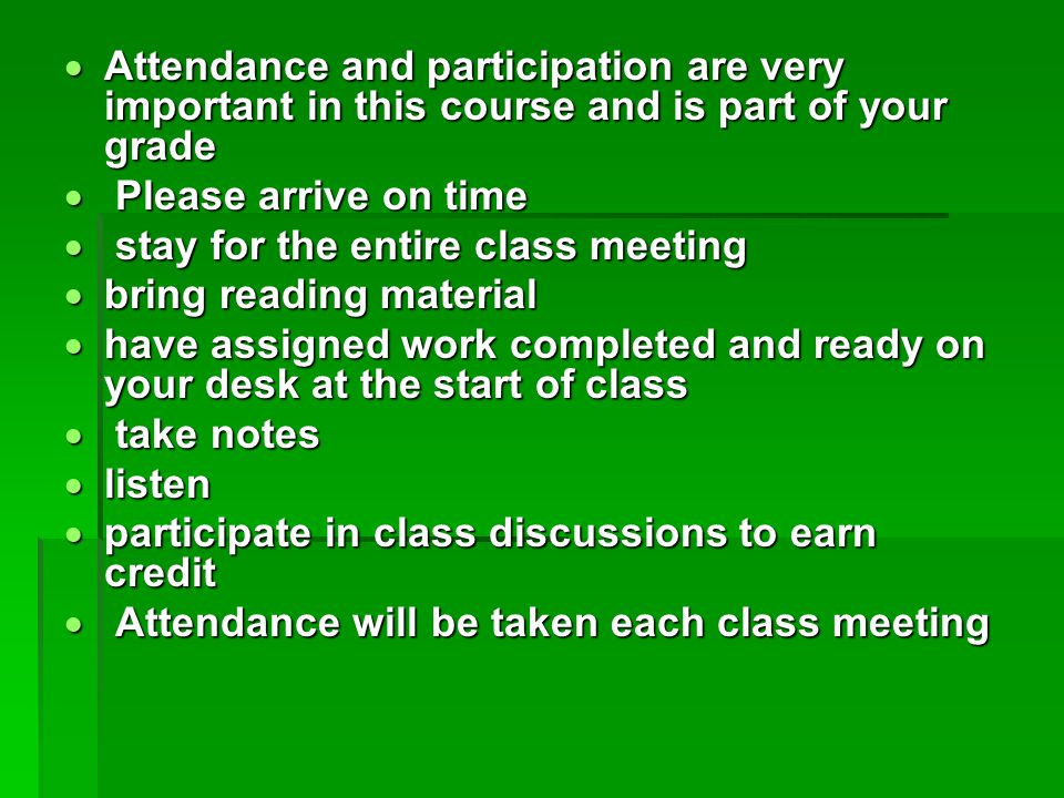 Attendance and participation are very important in this course and is part of your grade  Please arrive on time  stay for the entire class meeting  bring reading material  have assigned work completed and ready on your desk at the start of class  take notes  listen  participate in class discussions to earn credit  Attendance will be taken each class meeting