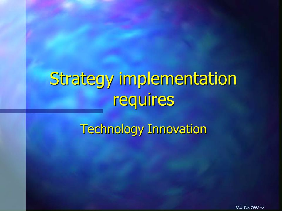 © J. Yan Strategy implementation requires Technology Innovation