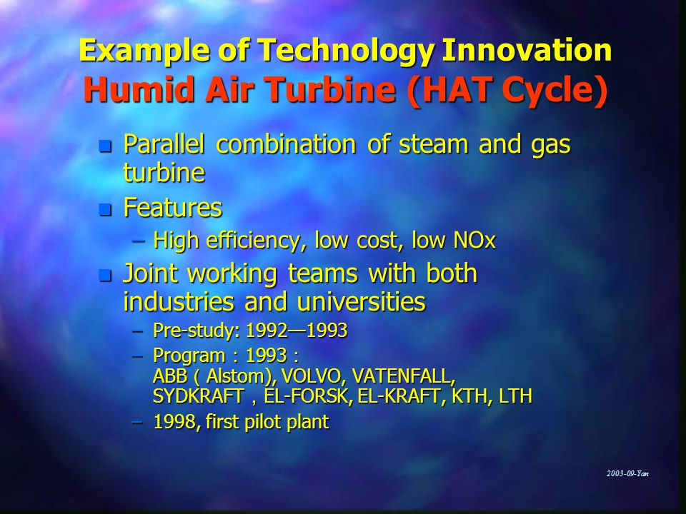 Yan Example of Technology Innovation Humid Air Turbine (HAT Cycle) n Parallel combination of steam and gas turbine n Features –High efficiency, low cost, low NOx n Joint working teams with both industries and universities –Pre-study: 1992—1993 –Program : 1993 : ABB ( Alstom), VOLVO, VATENFALL, SYDKRAFT , EL-FORSK, EL-KRAFT, KTH, LTH –1998, first pilot plant