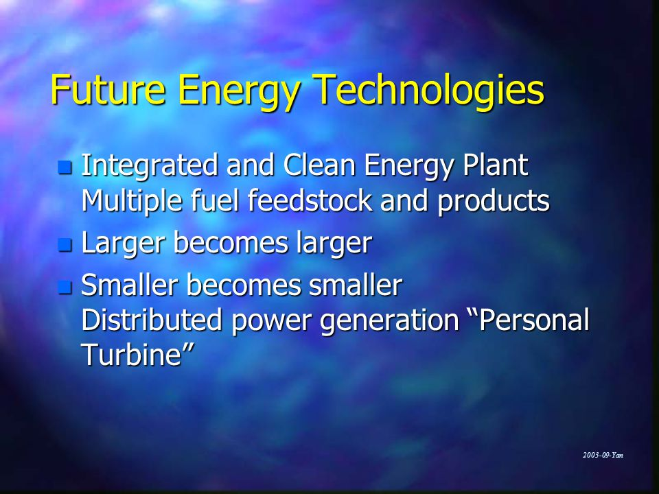 Yan Future Energy Technologies n Integrated and Clean Energy Plant Multiple fuel feedstock and products n Larger becomes larger n Smaller becomes smaller Distributed power generation Personal Turbine