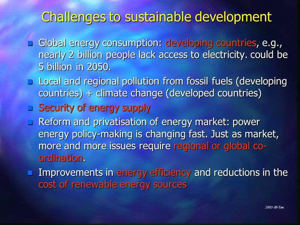Yan Challenges to sustainable development n Global energy consumption: developing countries, e.g., nearly 2 billion people lack access to electricity.