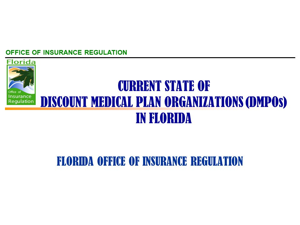 OFFICE OF INSURANCE REGULATION CURRENT STATE OF DISCOUNT MEDICAL PLAN ORGANIZATIONS (DMPOs) IN FLORIDA FLORIDA OFFICE OF INSURANCE REGULATION