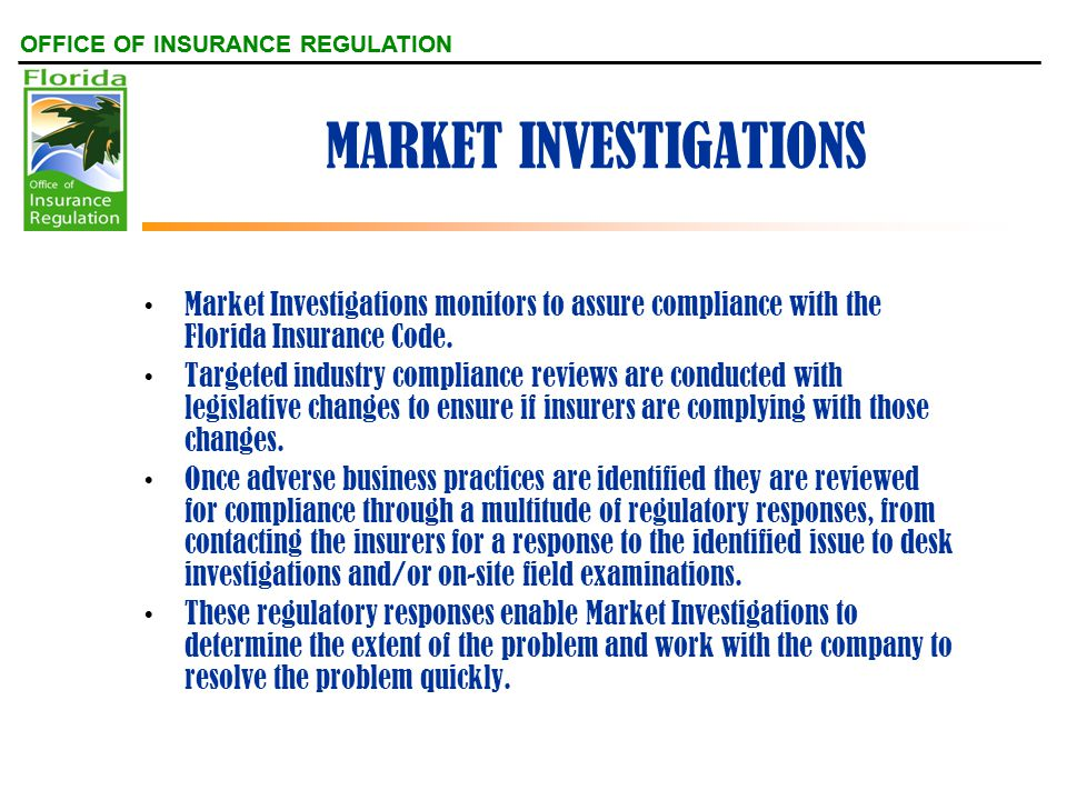 OFFICE OF INSURANCE REGULATION MARKET INVESTIGATIONS Market Investigations monitors to assure compliance with the Florida Insurance Code.