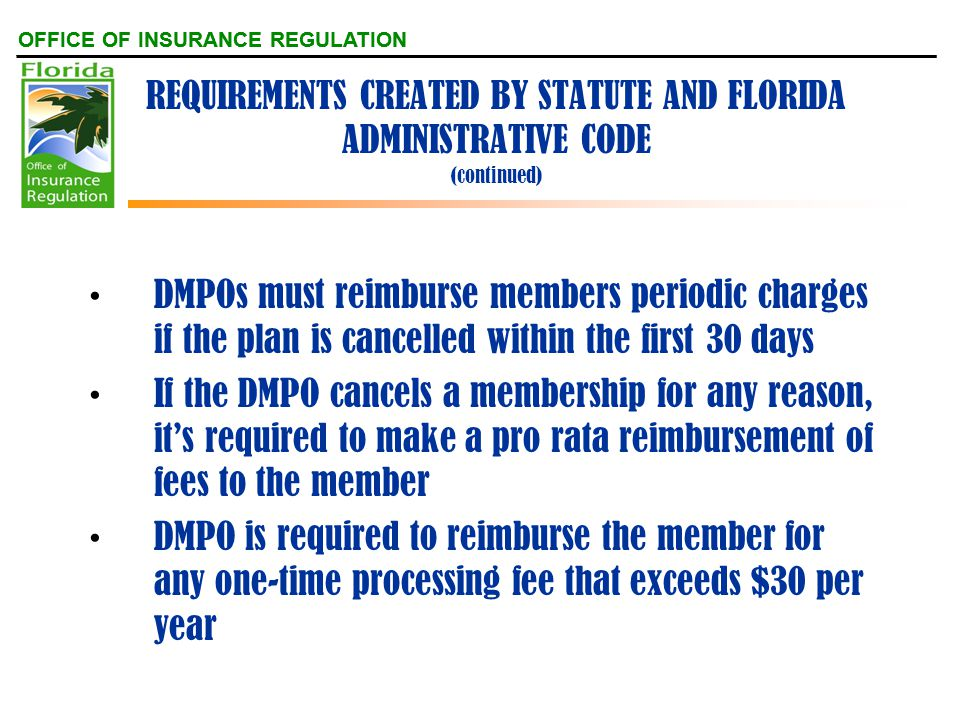 OFFICE OF INSURANCE REGULATION REQUIREMENTS CREATED BY STATUTE AND FLORIDA ADMINISTRATIVE CODE (continued) DMPOs must reimburse members periodic charges if the plan is cancelled within the first 30 days If the DMPO cancels a membership for any reason, it's required to make a pro rata reimbursement of fees to the member DMPO is required to reimburse the member for any one-time processing fee that exceeds $30 per year
