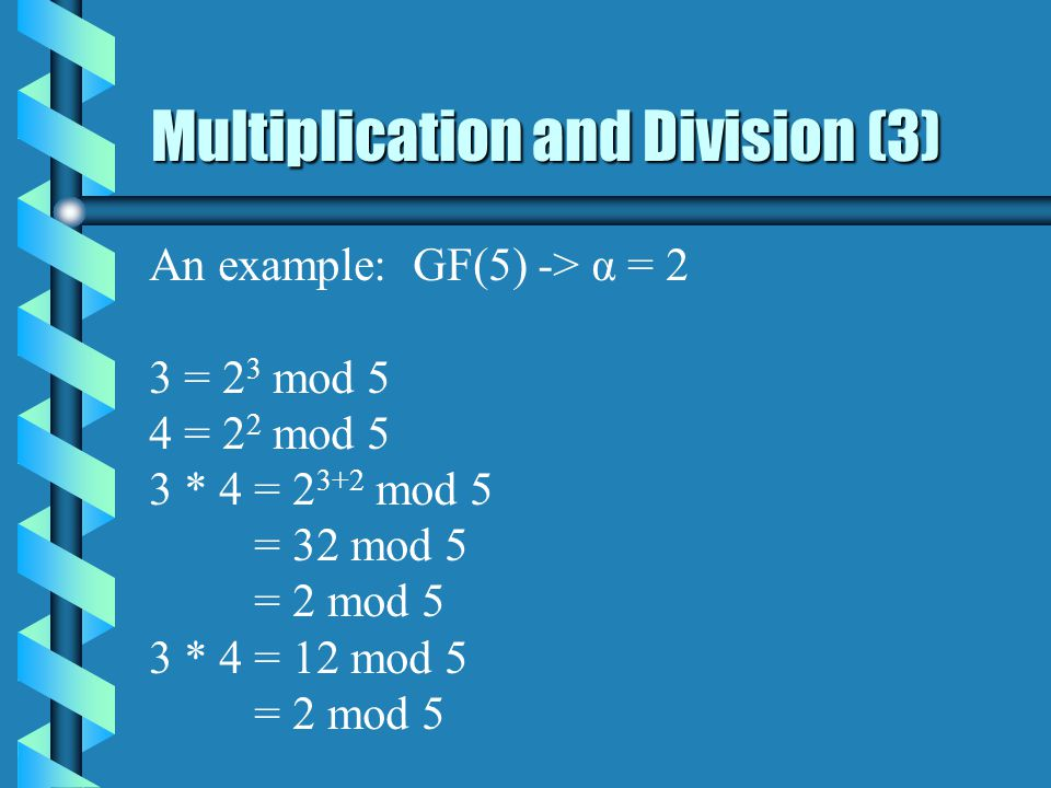 Multiplication and Division (3) An example: GF(5) -> α = 2 3 = 2 3 mod 5 4 = 2 2 mod 5 3 * 4 = mod 5 = 32 mod 5 = 2 mod 5 3 * 4 = 12 mod 5 = 2 mod 5