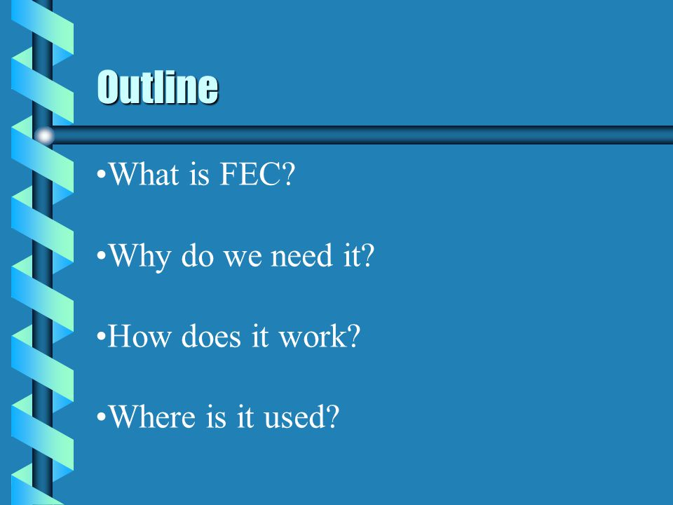 Outline What is FEC Why do we need it How does it work Where is it used