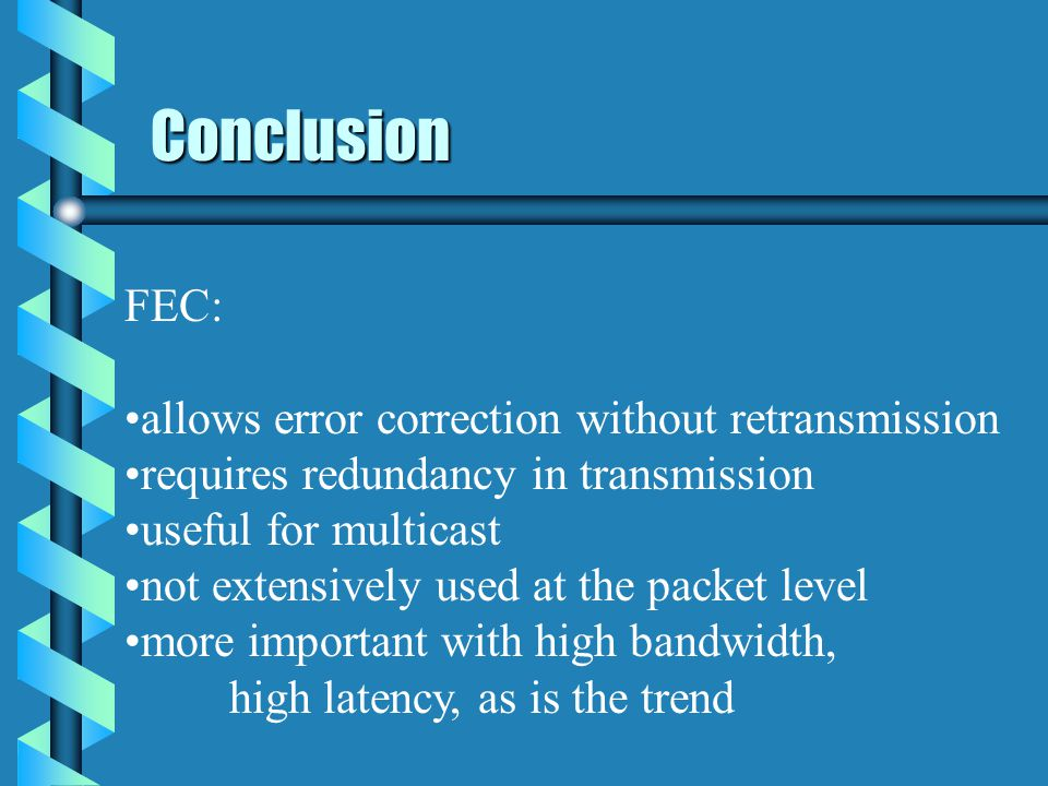 Conclusion FEC: allows error correction without retransmission requires redundancy in transmission useful for multicast not extensively used at the packet level more important with high bandwidth, high latency, as is the trend