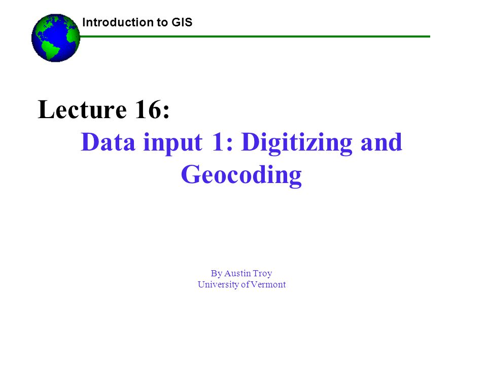 Lecture 16: Data input 1: Digitizing and Geocoding By Austin Troy University of Vermont Using GIS-- Introduction to GIS