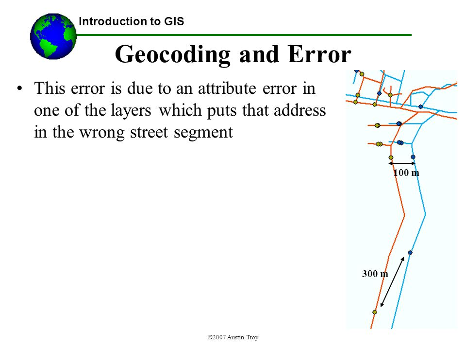 ©2007 Austin Troy Geocoding and Error This error is due to an attribute error in one of the layers which puts that address in the wrong street segment Introduction to GIS 100 m 300 m