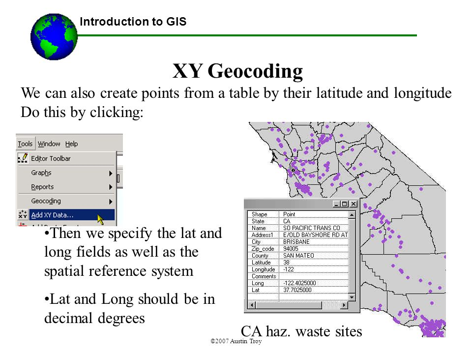 ©2007 Austin Troy XY Geocoding We can also create points from a table by their latitude and longitude Do this by clicking: Introduction to GIS CA haz.