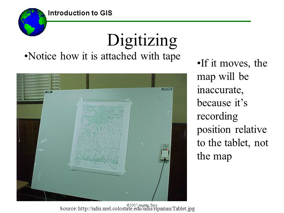 ©2007 Austin Troy Digitizing Notice how it is attached with tape Introduction to GIS Source:   If it moves, the map will be inaccurate, because it's recording position relative to the tablet, not the map