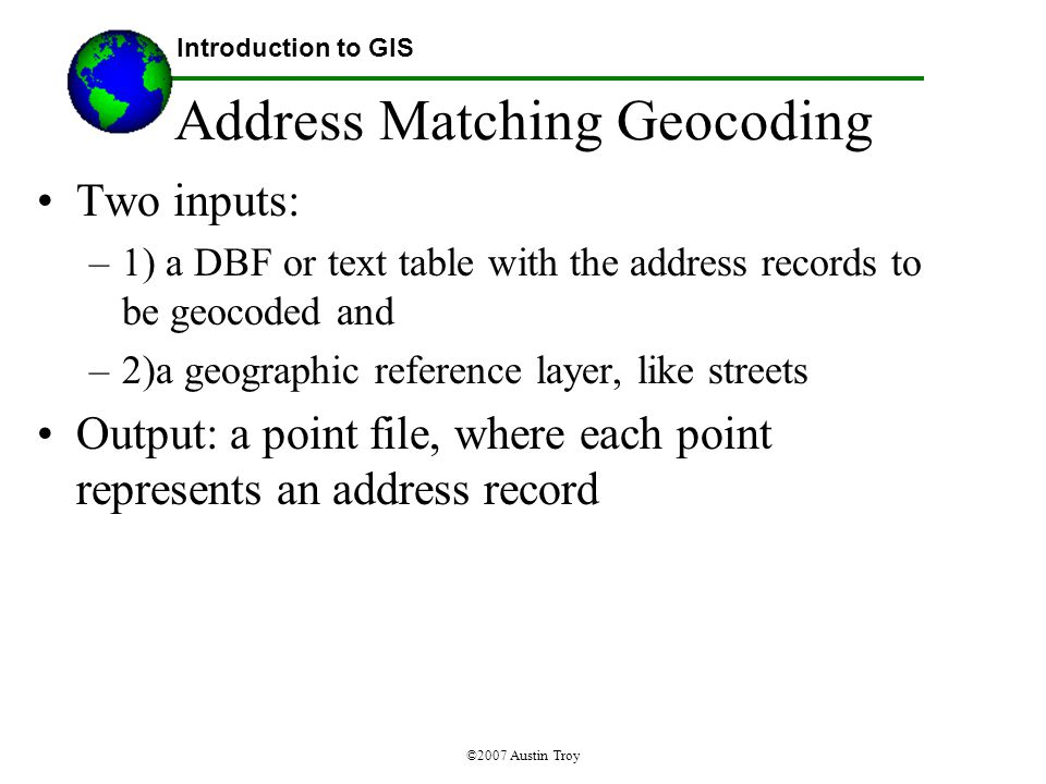 ©2007 Austin Troy Address Matching Geocoding Two inputs: –1) a DBF or text table with the address records to be geocoded and –2)a geographic reference layer, like streets Output: a point file, where each point represents an address record Introduction to GIS