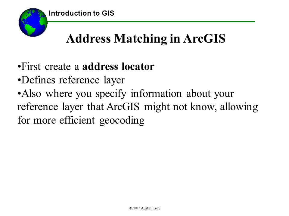 ©2007 Austin Troy Address Matching in ArcGIS First create a address locator Defines reference layer Also where you specify information about your reference layer that ArcGIS might not know, allowing for more efficient geocoding Introduction to GIS
