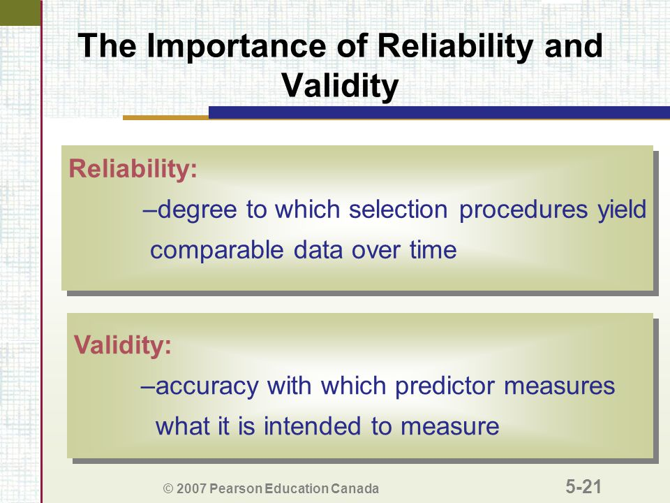 © 2007 Pearson Education Canada 5-21 The Importance of Reliability and Validity Reliability: –degree to which selection procedures yield comparable data over time Reliability: –degree to which selection procedures yield comparable data over time Validity: –accuracy with which predictor measures what it is intended to measure Validity: –accuracy with which predictor measures what it is intended to measure