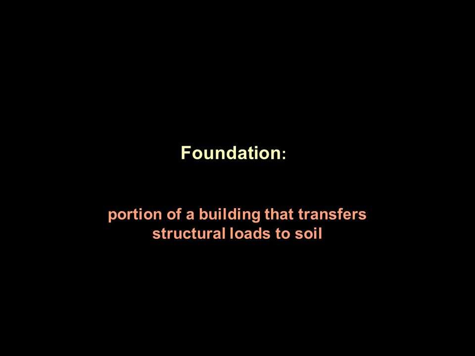Foundation : portion of a building that transfers structural loads to soil