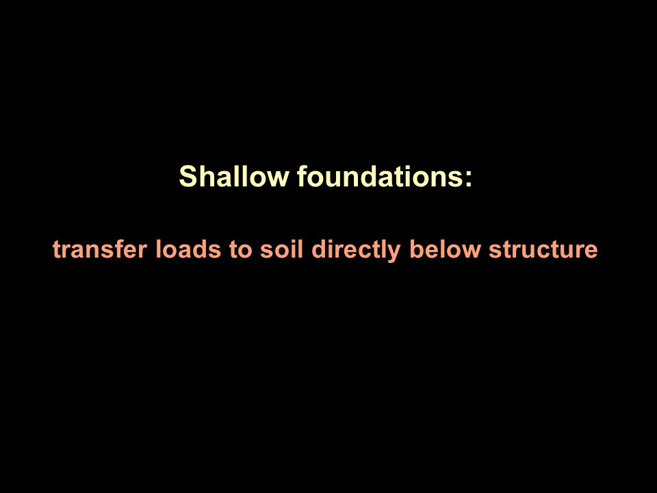 Shallow foundations: transfer loads to soil directly below structure