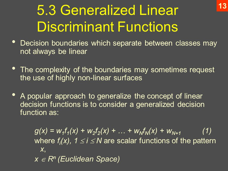 Generalized Linear Discriminant Functions Decision boundaries which separate between classes may not always be linear The complexity of the boundaries may sometimes request the use of highly non-linear surfaces A popular approach to generalize the concept of linear decision functions is to consider a generalized decision function as: g(x) = w 1 f 1 (x) + w 2 f 2 (x) + … + w N f N (x) + w N+1 (1) where f i (x), 1  i  N are scalar functions of the pattern x, x  R n (Euclidean Space)