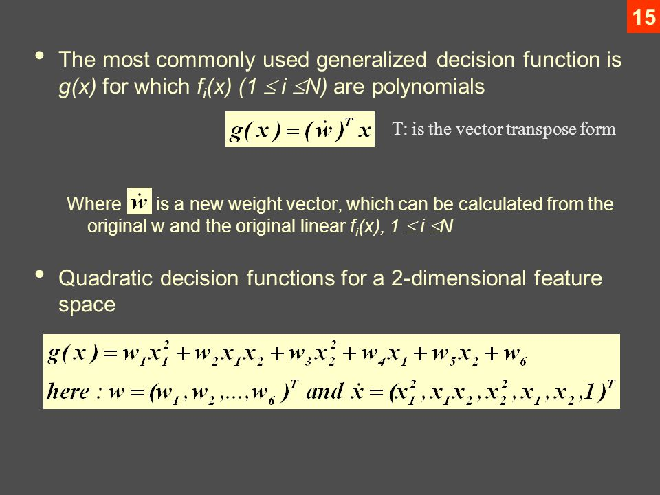 15 The most commonly used generalized decision function is g(x) for which f i (x) (1  i  N) are polynomials Where is a new weight vector, which can be calculated from the original w and the original linear f i (x), 1  i  N Quadratic decision functions for a 2-dimensional feature space T: is the vector transpose form