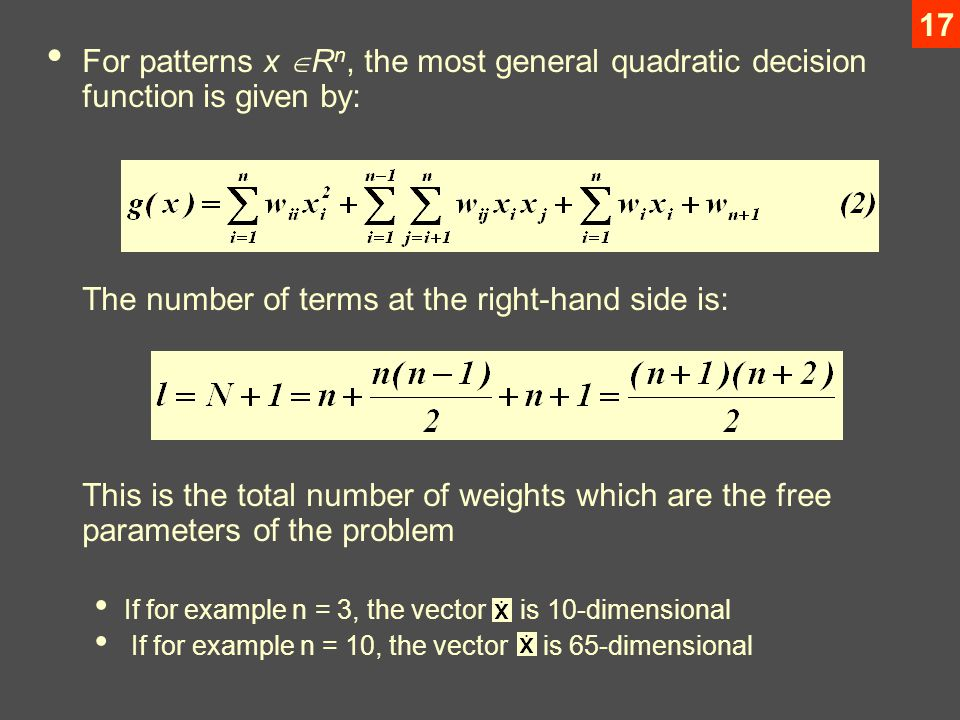 17 For patterns x  R n, the most general quadratic decision function is given by: The number of terms at the right-hand side is: This is the total number of weights which are the free parameters of the problem If for example n = 3, the vector is 10-dimensional If for example n = 10, the vector is 65-dimensional