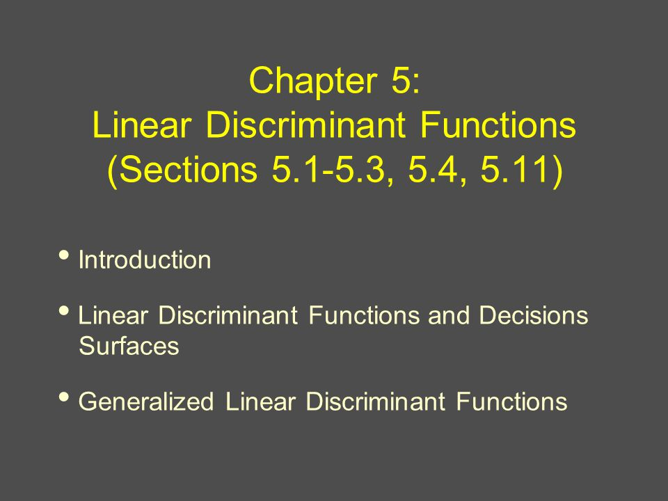 Chapter 5: Linear Discriminant Functions (Sections , 5.4, 5.11) Introduction Linear Discriminant Functions and Decisions Surfaces Generalized Linear Discriminant Functions