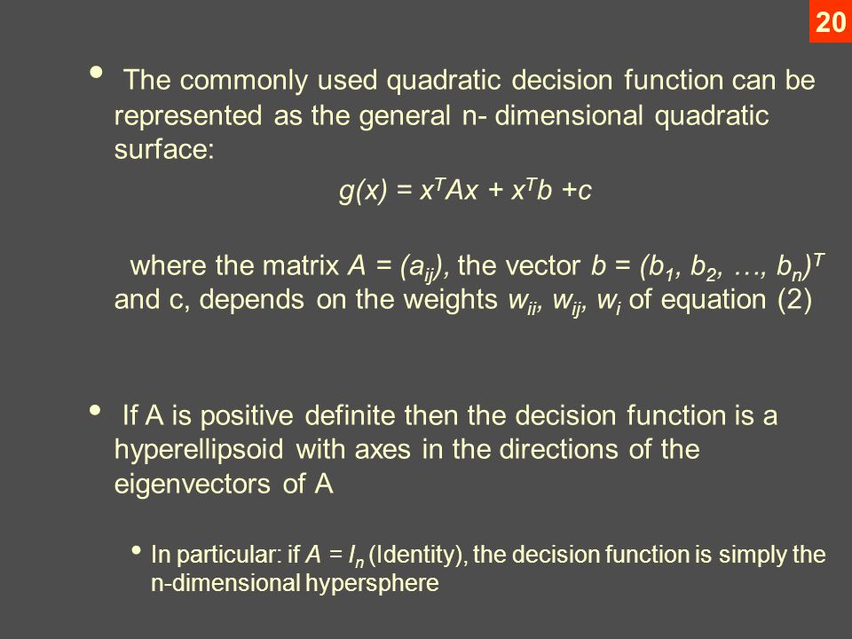 20 The commonly used quadratic decision function can be represented as the general n- dimensional quadratic surface: g(x) = x T Ax + x T b +c where the matrix A = (a ij ), the vector b = (b 1, b 2, …, b n ) T and c, depends on the weights w ii, w ij, w i of equation (2) If A is positive definite then the decision function is a hyperellipsoid with axes in the directions of the eigenvectors of A In particular: if A = I n (Identity), the decision function is simply the n-dimensional hypersphere