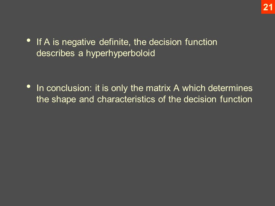 21 If A is negative definite, the decision function describes a hyperhyperboloid In conclusion: it is only the matrix A which determines the shape and characteristics of the decision function