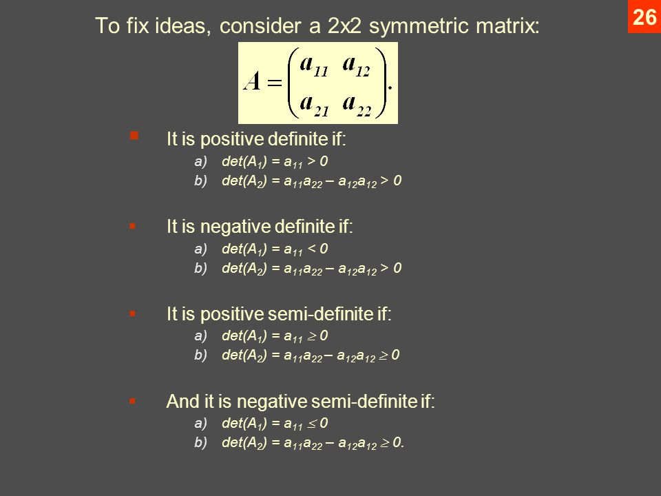26 To fix ideas, consider a 2x2 symmetric matrix:  It is positive definite if: a)det(A 1 ) = a 11 > 0 b)det(A 2 ) = a 11 a 22 – a 12 a 12 > 0  It is negative definite if: a)det(A 1 ) = a 11 < 0 b)det(A 2 ) = a 11 a 22 – a 12 a 12 > 0  It is positive semi-definite if: a)det(A 1 ) = a 11  0 b)det(A 2 ) = a 11 a 22 – a 12 a 12  0  And it is negative semi-definite if: a)det(A 1 ) = a 11  0 b)det(A 2 ) = a 11 a 22 – a 12 a 12  0.