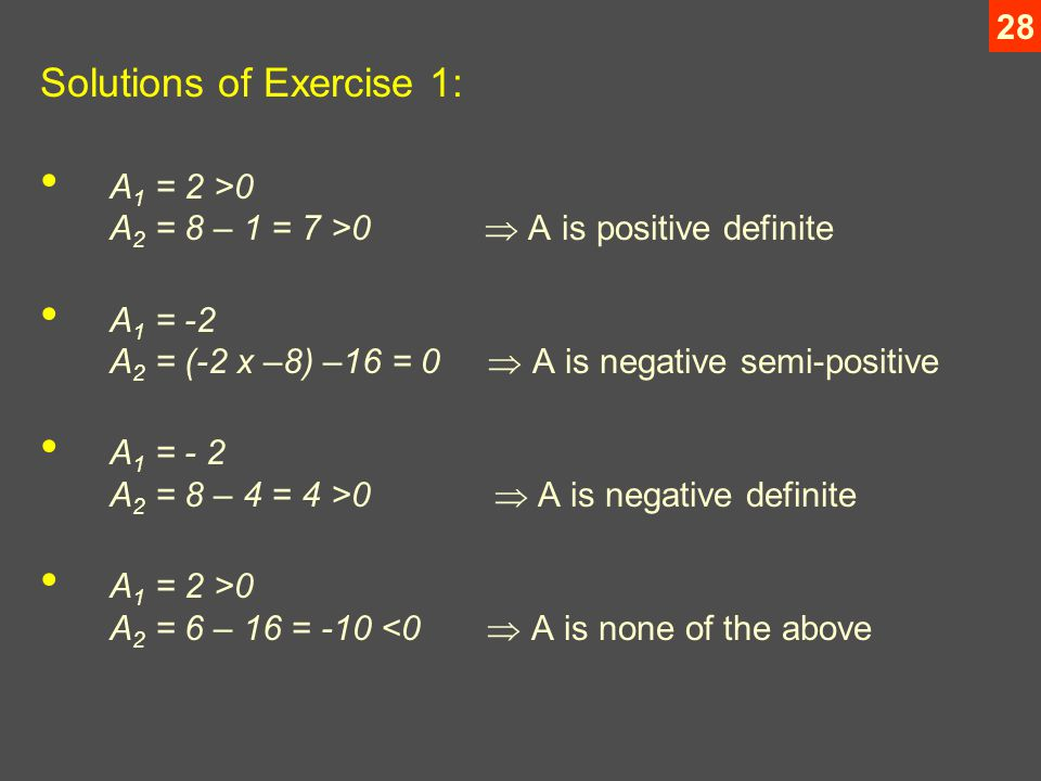 28 Solutions of Exercise 1: A 1 = 2 >0 A 2 = 8 – 1 = 7 >0  A is positive definite A 1 = -2 A 2 = (-2 x –8) –16 = 0  A is negative semi-positive A 1 = - 2 A 2 = 8 – 4 = 4 >0  A is negative definite A 1 = 2 >0 A 2 = 6 – 16 = -10 <0  A is none of the above
