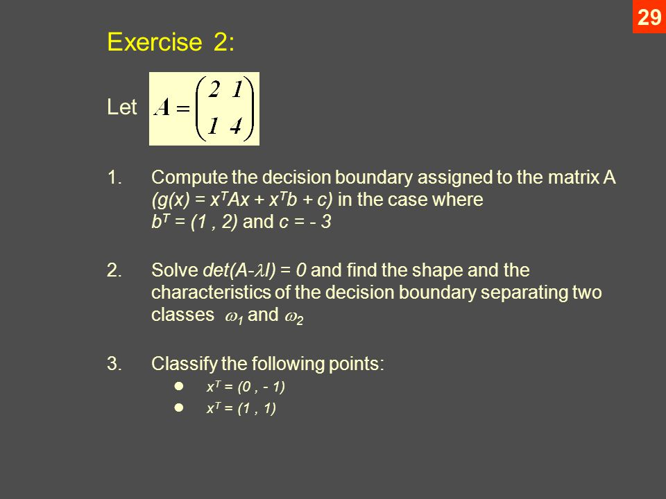 29 Exercise 2: Let 1.Compute the decision boundary assigned to the matrix A (g(x) = x T Ax + x T b + c) in the case where b T = (1, 2) and c = Solve det(A- I) = 0 and find the shape and the characteristics of the decision boundary separating two classes  1 and  2 3.Classify the following points: x T = (0, - 1) x T = (1, 1)