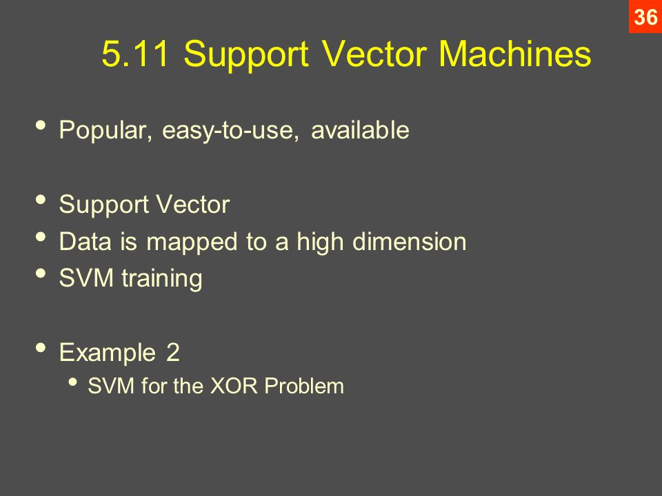 Support Vector Machines Popular, easy-to-use, available Support Vector Data is mapped to a high dimension SVM training Example 2 SVM for the XOR Problem
