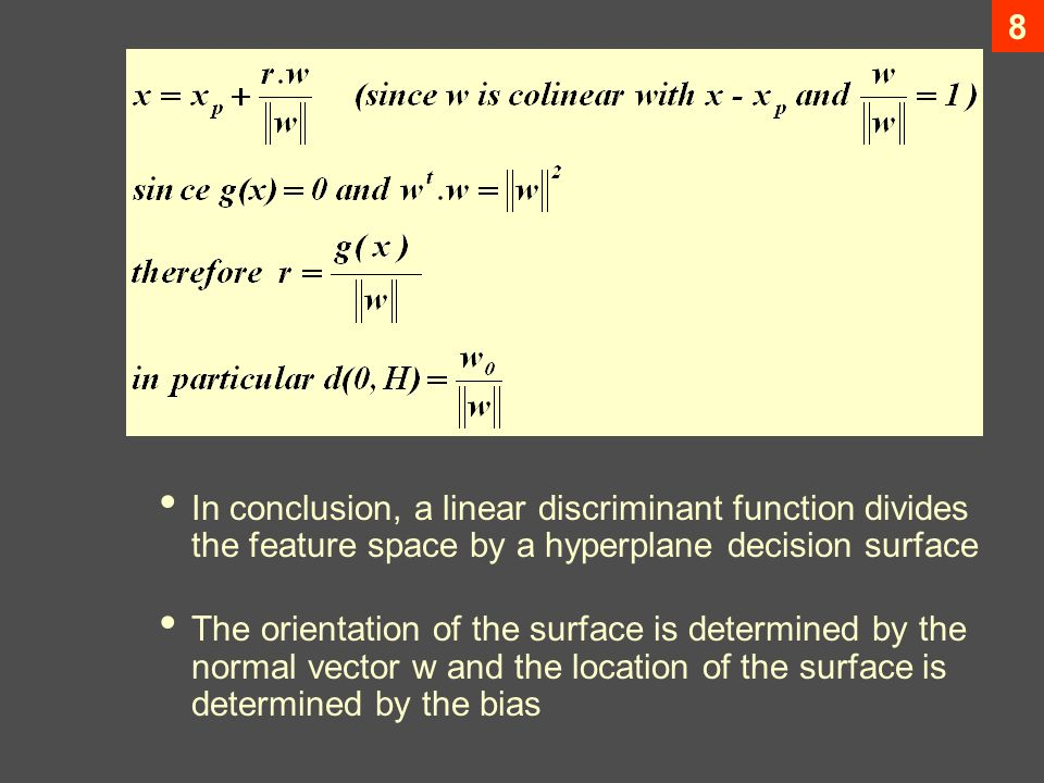 8 In conclusion, a linear discriminant function divides the feature space by a hyperplane decision surface The orientation of the surface is determined by the normal vector w and the location of the surface is determined by the bias