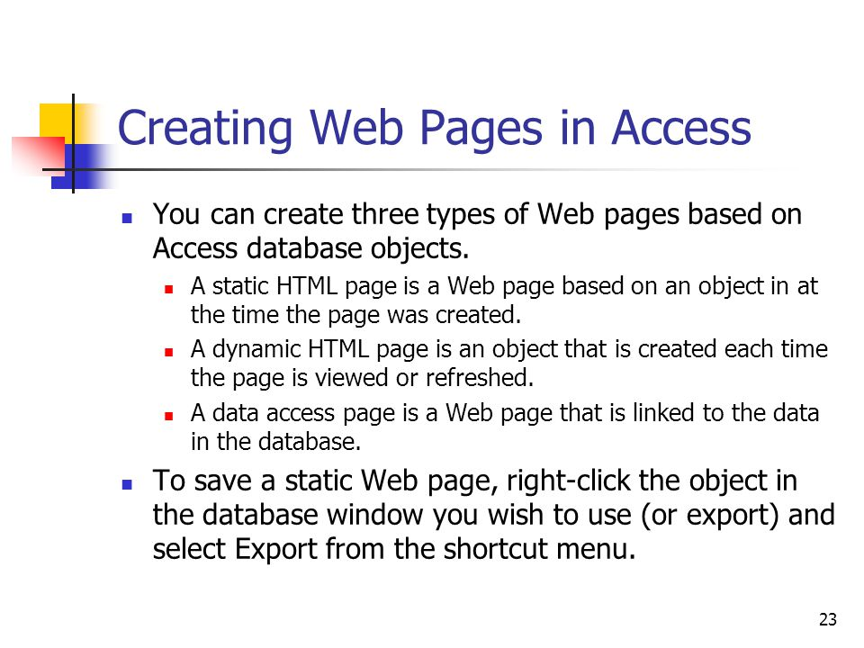 23 Creating Web Pages in Access You can create three types of Web pages based on Access database objects.