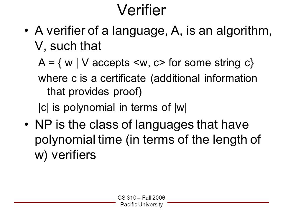 CS 310 – Fall 2006 Pacific University Verifier A verifier of a language, A, is an algorithm, V, such that A = { w | V accepts for some string c} where c is a certificate (additional information that provides proof) |c| is polynomial in terms of |w| NP is the class of languages that have polynomial time (in terms of the length of w) verifiers