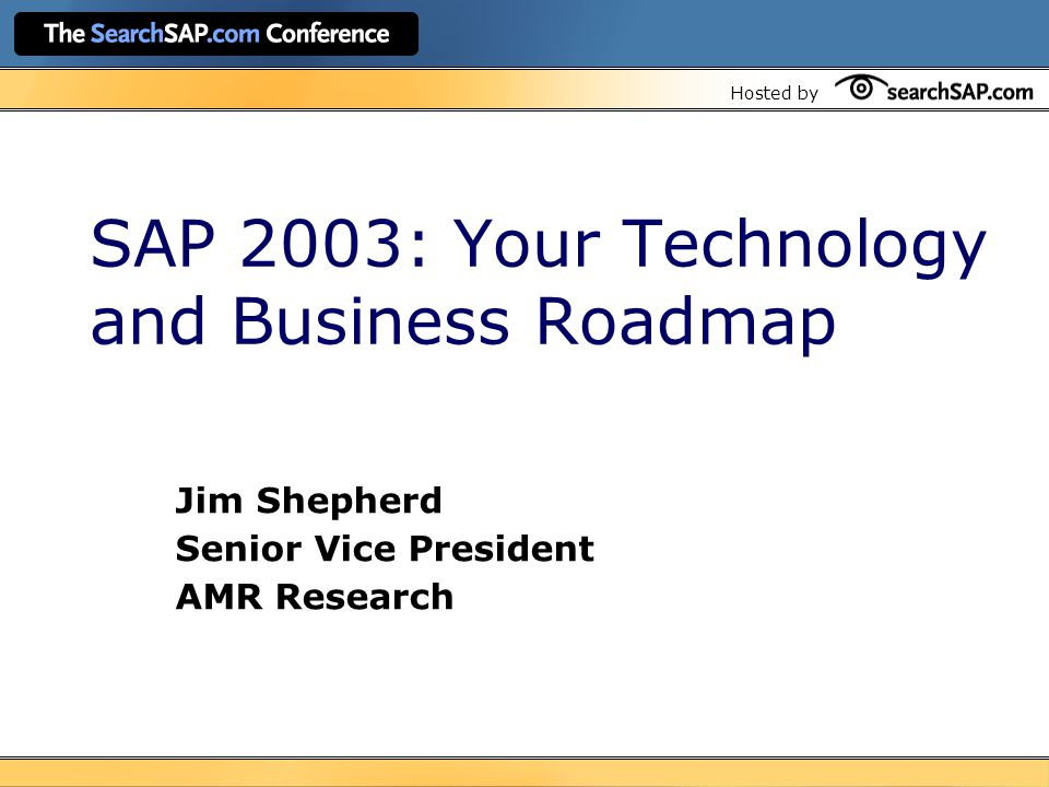 Hosted by SAP 2003: Your Technology and Business Roadmap Jim Shepherd Senior Vice President AMR Research