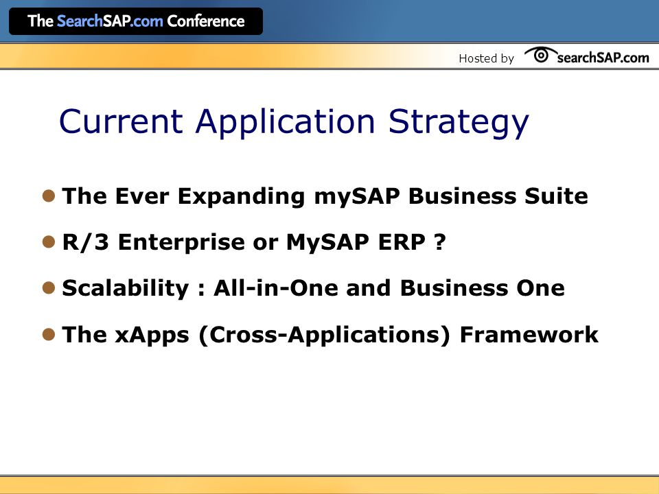 Hosted by Current Application Strategy The Ever Expanding mySAP Business Suite R/3 Enterprise or MySAP ERP .