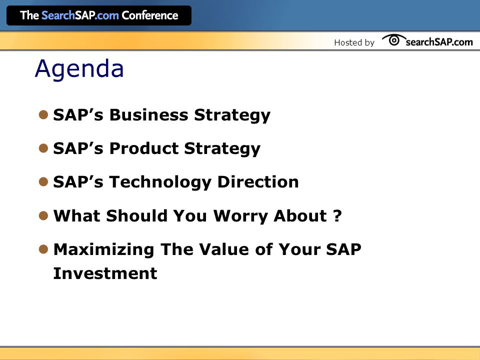 Hosted by Agenda SAP's Business Strategy SAP's Product Strategy SAP's Technology Direction What Should You Worry About .