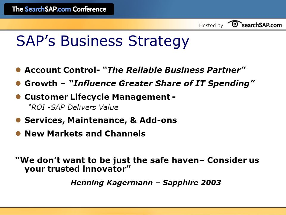 Hosted by SAP's Business Strategy Account Control- The Reliable Business Partner Growth – Influence Greater Share of IT Spending Customer Lifecycle Management - ROI -SAP Delivers Value Services, Maintenance, & Add-ons New Markets and Channels We don't want to be just the safe haven– Consider us your trusted innovator Henning Kagermann – Sapphire 2003