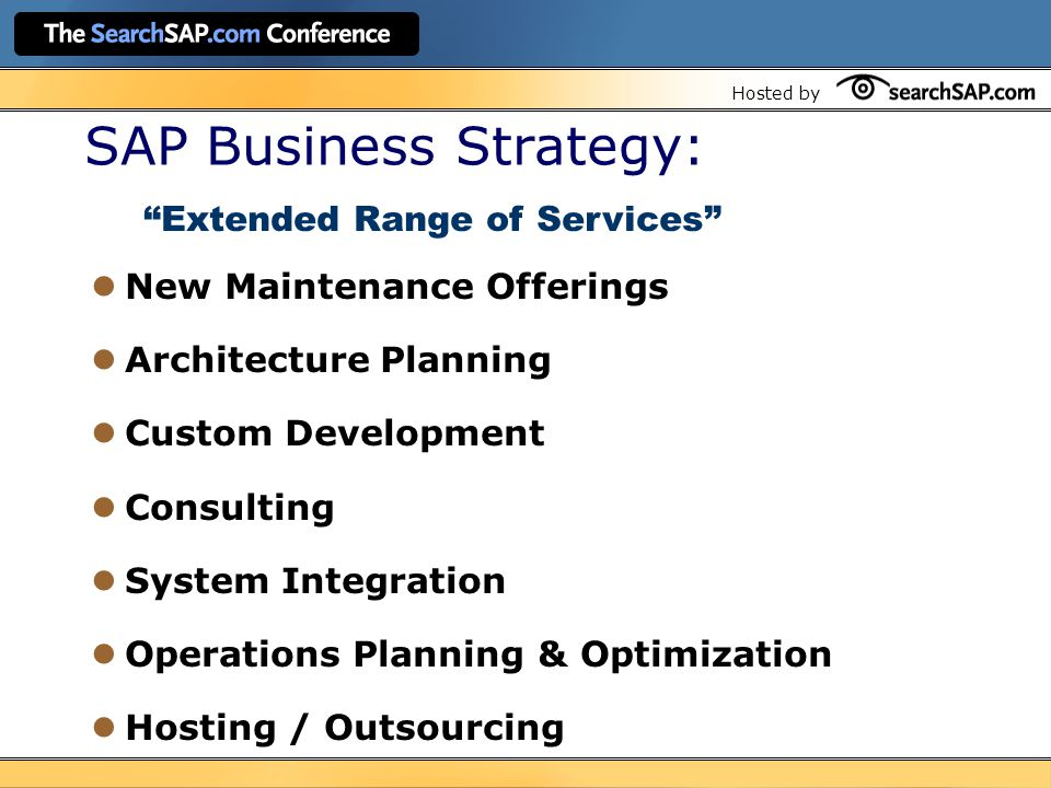 Hosted by SAP Business Strategy: New Maintenance Offerings Architecture Planning Custom Development Consulting System Integration Operations Planning & Optimization Hosting / Outsourcing Extended Range of Services