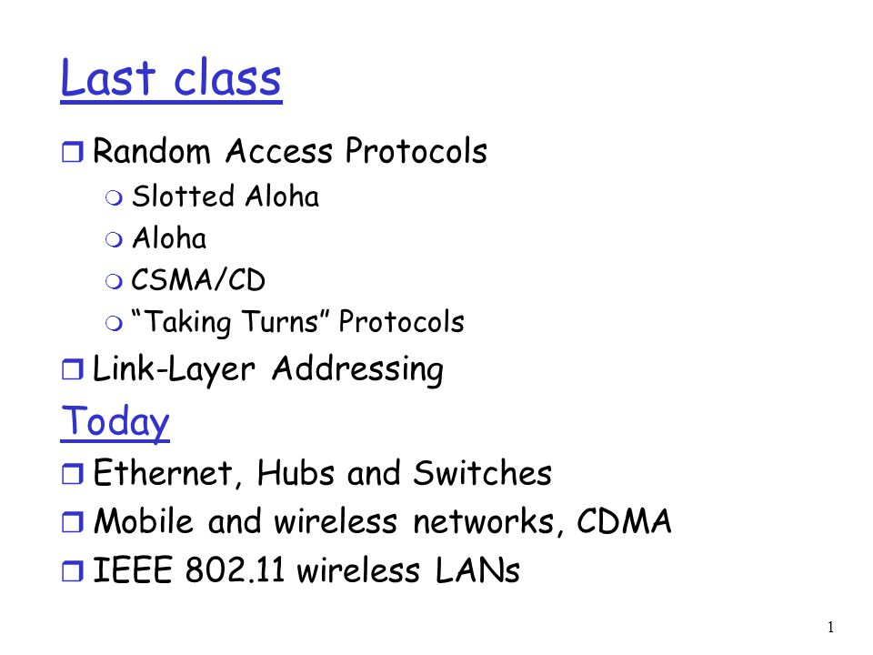 1 Last class r Random Access Protocols m Slotted Aloha m Aloha m CSMA/CD m Taking Turns Protocols r Link-Layer Addressing Today r Ethernet, Hubs and Switches r Mobile and wireless networks, CDMA r IEEE wireless LANs