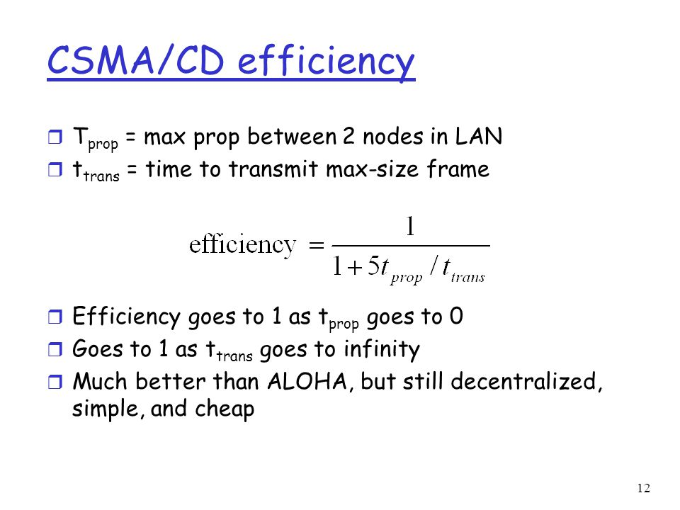 12 CSMA/CD efficiency r T prop = max prop between 2 nodes in LAN r t trans = time to transmit max-size frame r Efficiency goes to 1 as t prop goes to 0 r Goes to 1 as t trans goes to infinity r Much better than ALOHA, but still decentralized, simple, and cheap