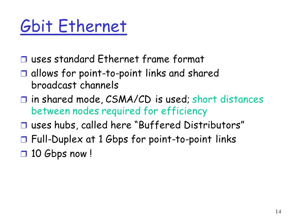 14 Gbit Ethernet r uses standard Ethernet frame format r allows for point-to-point links and shared broadcast channels r in shared mode, CSMA/CD is used; short distances between nodes required for efficiency r uses hubs, called here Buffered Distributors r Full-Duplex at 1 Gbps for point-to-point links r 10 Gbps now !