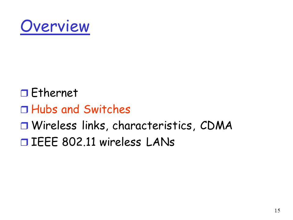 15 Overview r Ethernet r Hubs and Switches r Wireless links, characteristics, CDMA r IEEE wireless LANs
